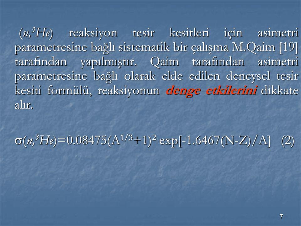 (n,3He) reaksiyon tesir kesitleri için asimetri parametresine bağlı sistematik bir çalışma M.Qaim [19] tarafından yapılmıştır. Qaim tarafından asimetri parametresine bağlı olarak elde edilen deneysel tesir kesiti formülü, reaksiyonun denge etkilerini dikkate alır.